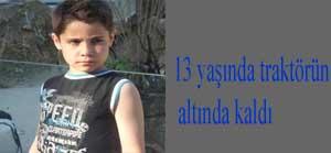 Traktörün altında kalan 13 yaşındaki çocuk hayatını kaybetti