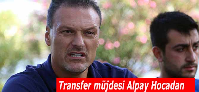 Transfer müjdesi Alpay Hocadan