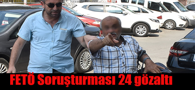 FETÖ Soruşturması 24 gözaltı