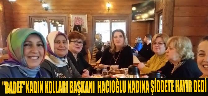 """""""BADEF""""KADIN KOLLARI BAŞKANI SELMA HACIOĞLU KADINA ŞİDDETE HAYIR DEDİ"""