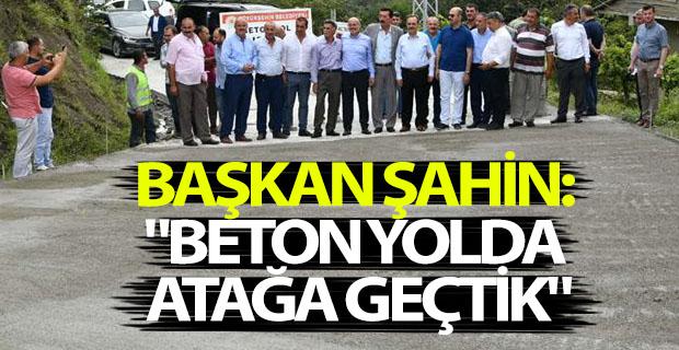 """BAŞKAN ŞAHİN: """"BETON YOLDA ATAĞA GEÇTİK"""""""