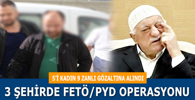 3 ŞEHİRDE FETÖ/PYD OPERASYONU