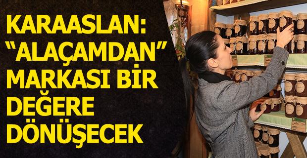 """KARAASLAN: """"ALAÇAMDAN"""" MARKASI BİR DEĞERE DÖNÜŞECEK"""