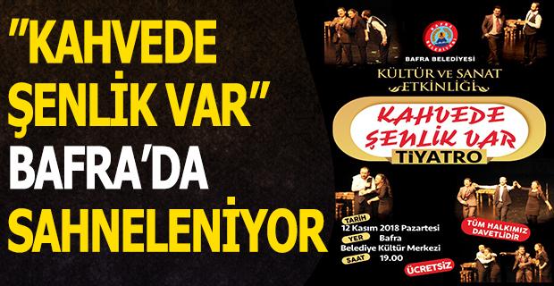 ''KAHVEDE ŞENLİK VAR'' BAFRA'DA SAHNELENİYOR