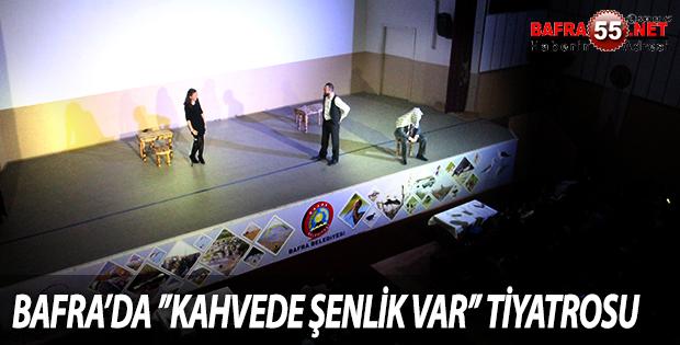 BAFRA'DA ''KAHVEDE ŞENLİK VAR'' TİYATROSU