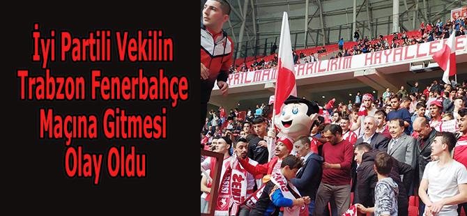 İyi Partili Vekilin Trabzon Fenerbahçe Maçına Gitmesi Olay Oldu