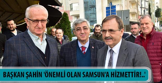 BAŞKAN ŞAHİN 'ÖNEMLİ OLAN SAMSUN'A HİZMETTİR!..'