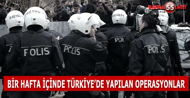 BİR HAFTA İÇİNDE TÜRKİYE'DE YAPILAN OPERASYONLAR