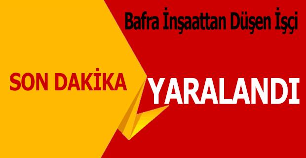 BAFRA'DA İNŞAATTAN DÜŞEN İŞÇİ YARALANDI