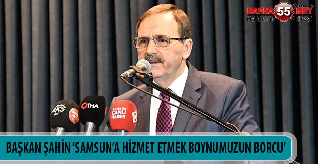 BAŞKAN ŞAHİN 'SAMSUN'A HİZMET ETMEK BOYNUMUZUN BORCU'