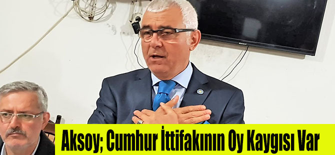 Aksoy; Cumhur İttifakının Oy Kaygısı Var