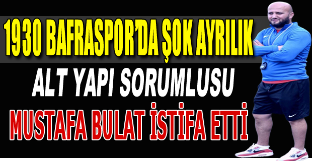 1930 Bafraspor'un alt yapı sorumlusu Mustafa Bulat iftifa etti.