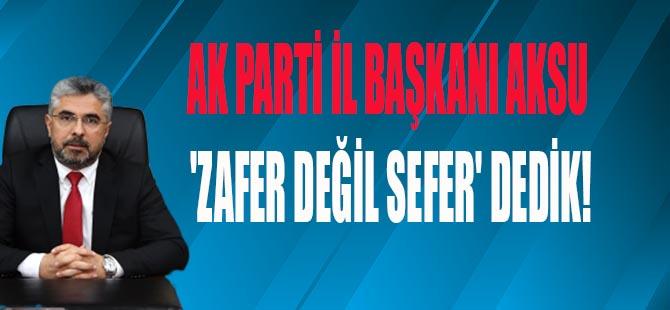AKSU 'ZAFER DEĞİL SEFER' DEDİK!
