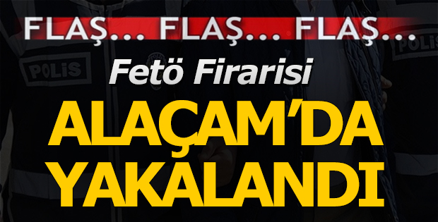Fetö firarisi Alaçam'da Yakalandı