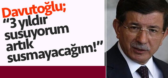 """Ahmet Davutoğlu; """"Artık Susmayacağım"""""""