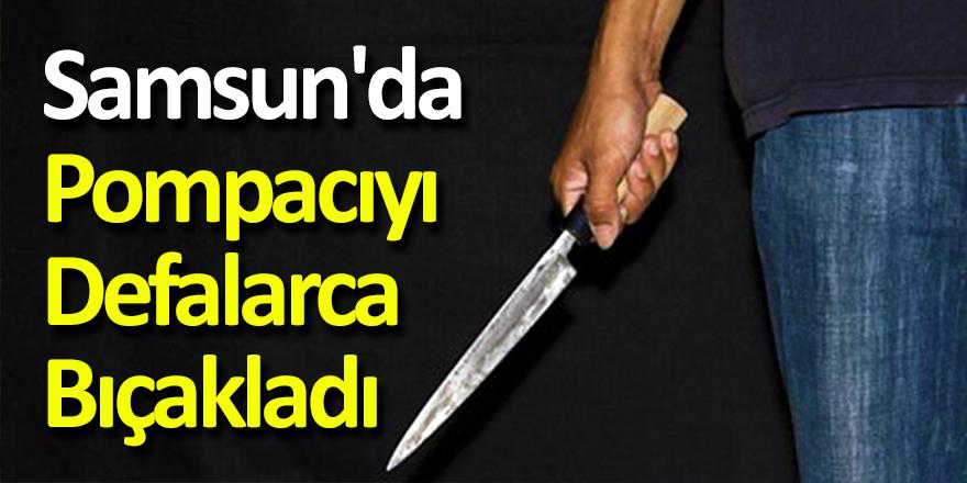 Samsun'da Pompacıyı Defalarca Bıçakladı!