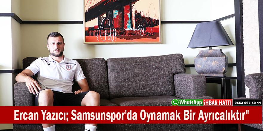 """Ercan Yazıcı; """"Samsunspor'da Oynamak Bir Ayrıcalıktır"""""""