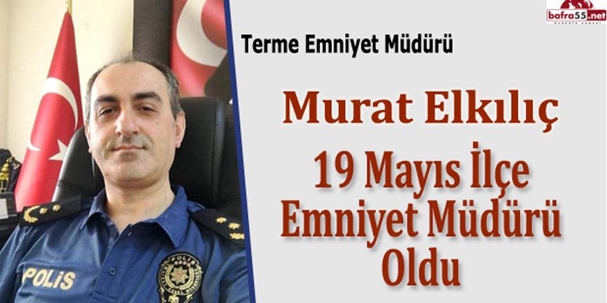 19 Mayıs İlçe Emniyet Müdürü Murat Elkılıç Oldu
