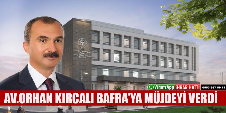 AV.ORHAN KIRCALI BAFRA'YA MÜJDEYİ VERDİ