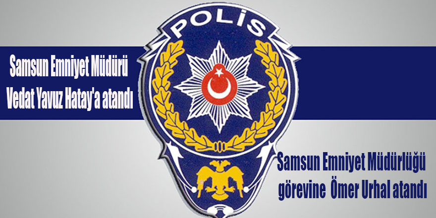 Samsun Emniyet Müdürü Vedat Yavuz Hatay'a atandı