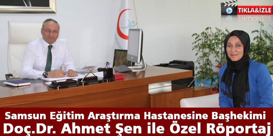 Samsun Eğitim Araştırma Hastanesine Başhekimi Doç.Dr. Ahmet Şen İle Özel Röportaj