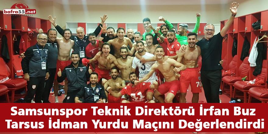 Samsunspor Teknik Direktörü İrfan Buz Tarsus İdman Yurdu Maçını Değerlendirdi