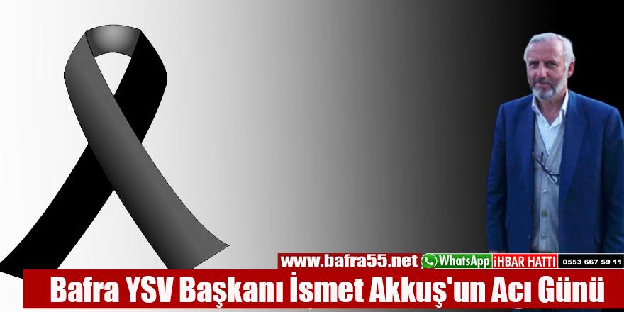 Bafra YSV Başkanı İsmet Akkuş'un Acı Günü