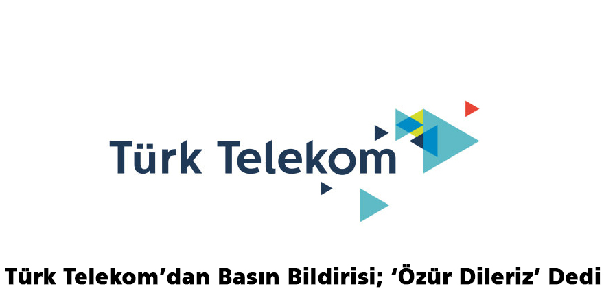 Türk Telekom'dan Basın Bildirisi; 'Özür Dileriz' Dedi