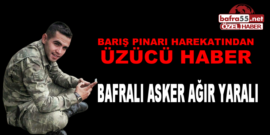 Bafralı Asker Barış Pınarı Herakatında ağır yaralandı