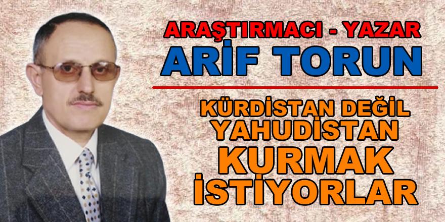 Bafralı Araştırmacı - Yazar Arif Torun: Kürdistan değil Yahudistan kurmak istiyorlar