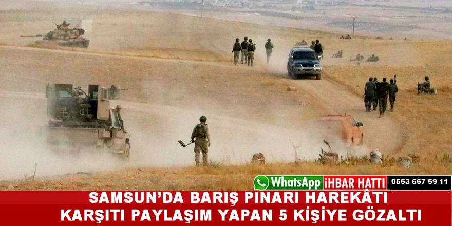 Samsun'da Barış Pınarı Harekâtı Karşıtı Paylaşım Yapan 5 Kişiye Gözaltı