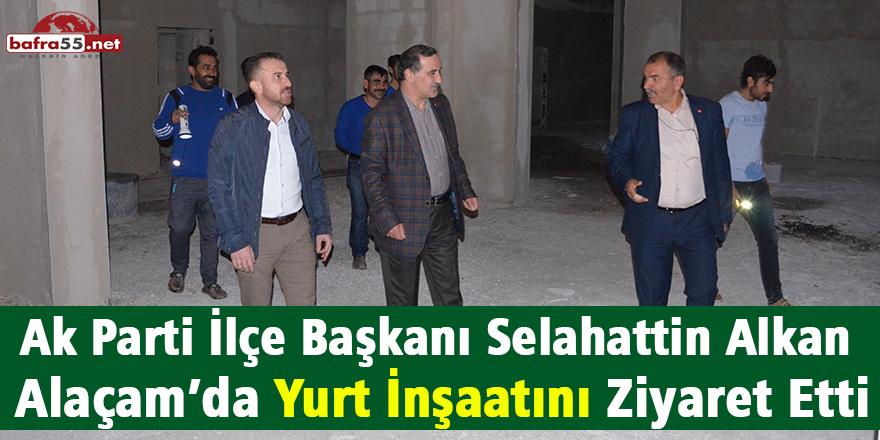 Ak Parti İlçe Başkanı Selahattin Alkan Alaçam'da Yurt İnşaatını Ziyaret Etti