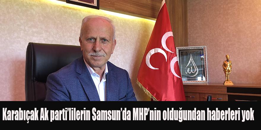 Karabıçak;Ak parti'lilerin Samsun'da MHP'nin olduğundan haberleri yok