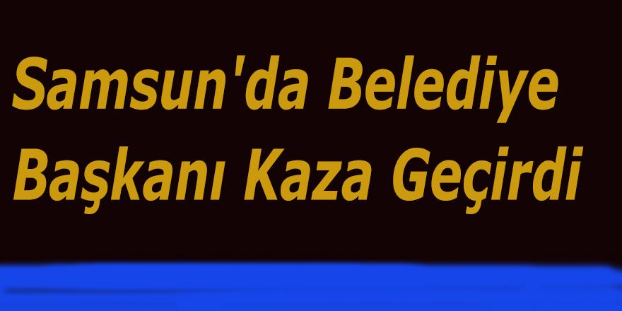 Samsun'da Belediye Başkanı Kaza Geçirdi