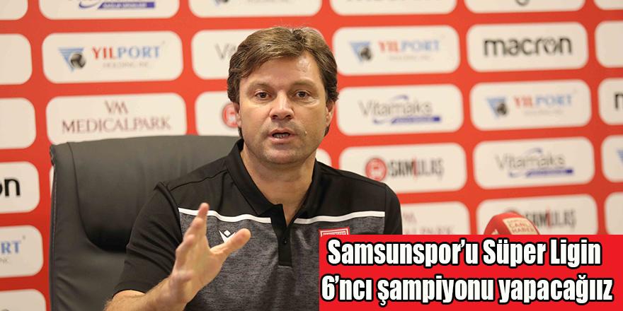 Samsunspor'u Süper Ligin 6'ncı şampiyonu yapacağıız