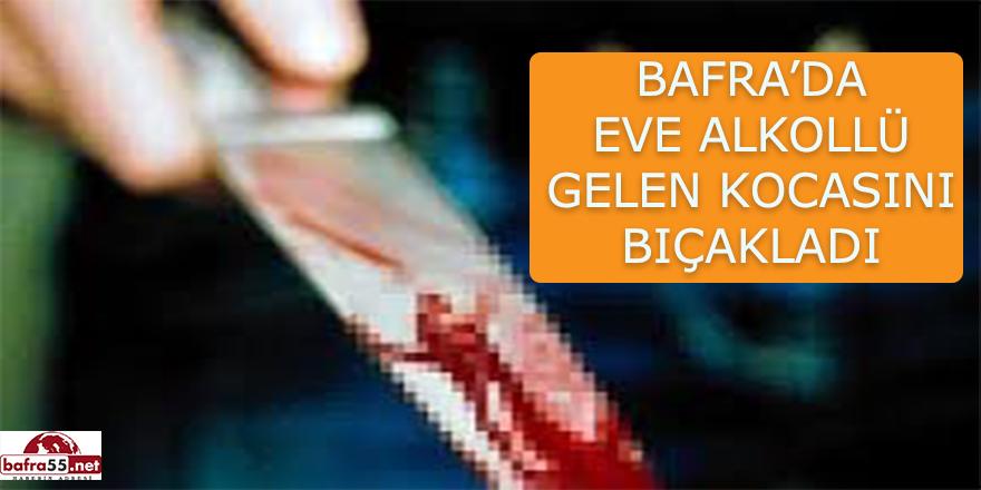 Bafra'da eve alkollü gelen kocasını bıçakladı