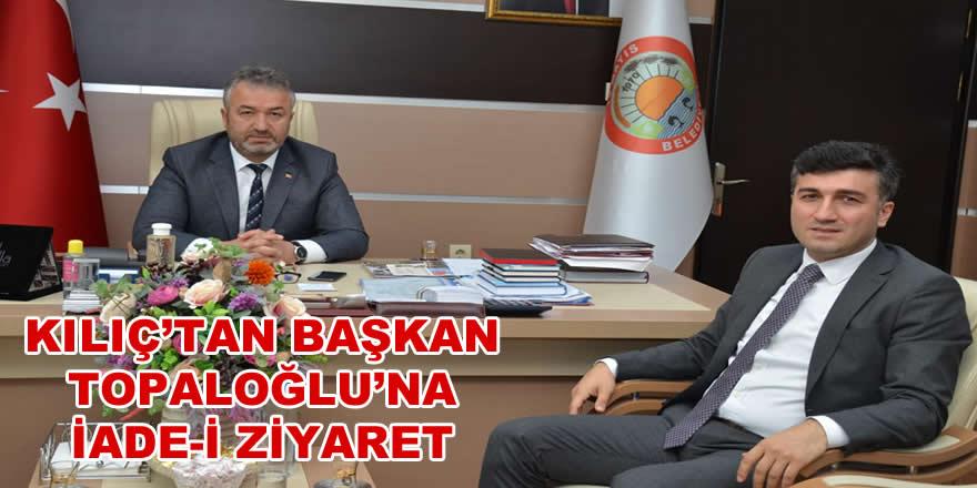 Kılıç'tan Başkan Topaloğlu'na İade-i Ziyaret