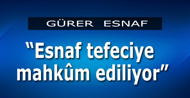 """Gürer;""""Esnaf Tefeciye Mahkum Edildi"""""""