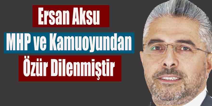 Ersan Aksu MHP ve Kamuoyundan Özür Dilenmiştir