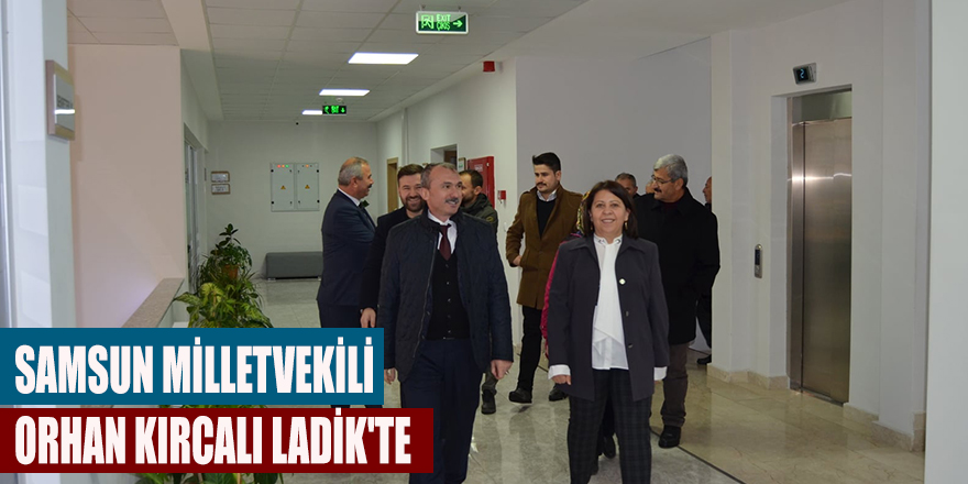 SAMSUN MİLLETVEKİLİ ORHAN KIRCALI LADİK'TE