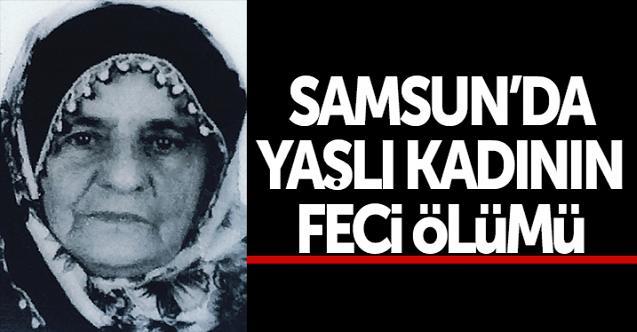 Samsun'da yaşlı kadının feci ölümü!