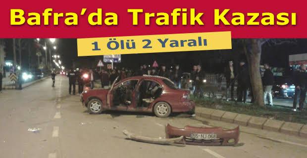 BAFRA'DA TRAFİK KAZASINDA BİR KİŞİ ÖLDÜ