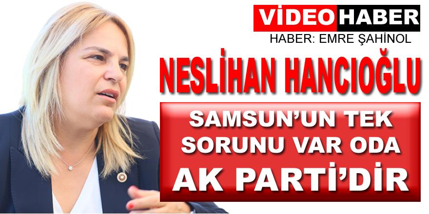 CHP'li Neslihan Hancıoğlu: Samsun'un Tek Sorunu Ak Partidir!