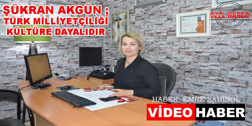 Şükran Akgün, Türk Mİlliyetçiliği Kültüre Dayalıdır