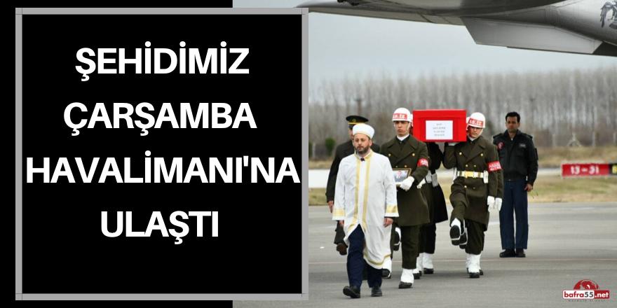 ŞEHİDİMİZ ÇARŞAMBA HAVALİMANI'NDA