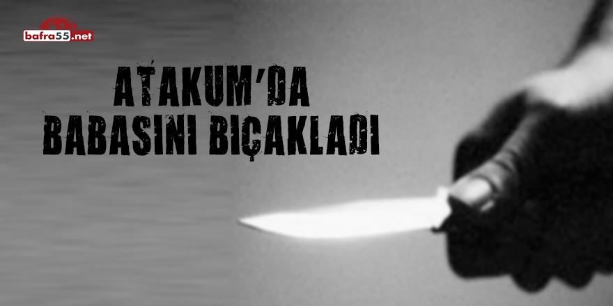 Atakum'da babasını bıçakladı