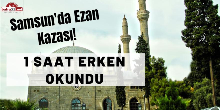 Samsun'da Akşam Ezanı İftara 1 Saat Kala Okundu!