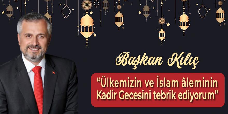 Başkan Kılıç'tan Kadir Gecesi Mesajı