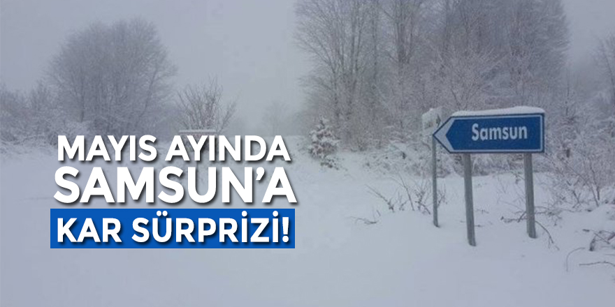 Mayıs Ayında Samsun'a Kar Sürprizi!