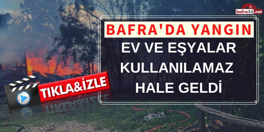 BAFRA'DA YANGIN! EV VE EŞYALAR KULLANILAMAZ HALE GELDİ..
